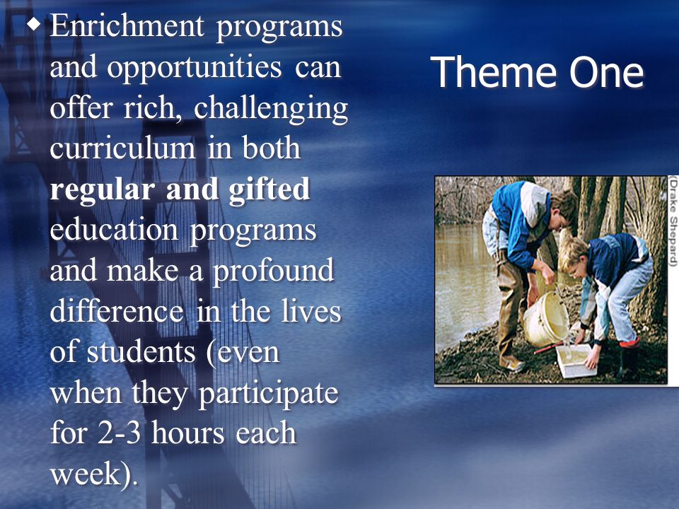 Theme One Enrichment programs and opportunities can offer rich, challenging curriculum in both regular and gifted education programs and make a profound difference in the lives of students (even when they participate for 2-3 hours each week).