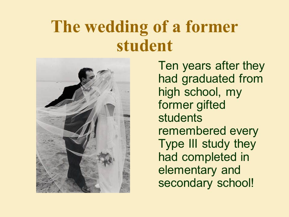 The wedding of a former student Ten years after they had graduated from high school, my former gifted students remembered every Type III study they had completed in elementary and secondary school!
