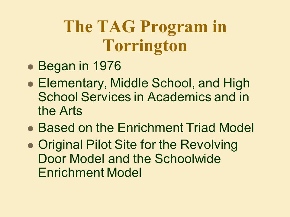 The TAG Program in Torrington Began in 1976 Elementary, Middle School, and High School Services in Academics and in the Arts Based on the Enrichment Triad Model Original Pilot Site for the Revolving Door Model and the Schoolwide Enrichment Model