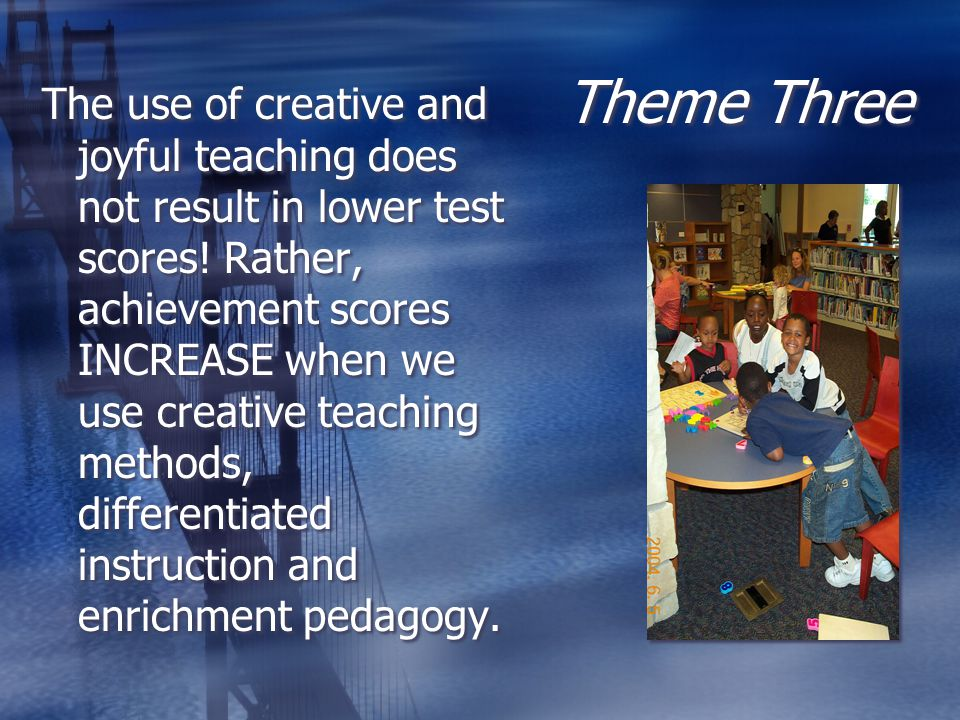 Theme Three The use of creative and joyful teaching does not result in lower test scores.