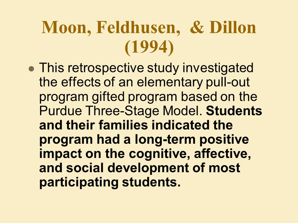Moon, Feldhusen, & Dillon (1994) This retrospective study investigated the effects of an elementary pull-out program gifted program based on the Purdue Three-Stage Model.