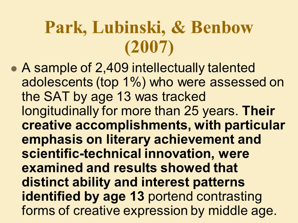 Park, Lubinski, & Benbow (2007) A sample of 2,409 intellectually talented adolescents (top 1%) who were assessed on the SAT by age 13 was tracked longitudinally for more than 25 years.