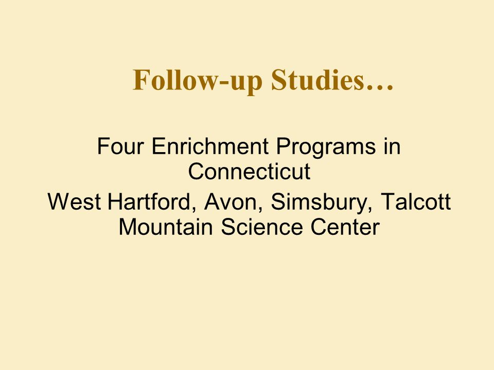 Follow-up Studies… Four Enrichment Programs in Connecticut West Hartford, Avon, Simsbury, Talcott Mountain Science Center