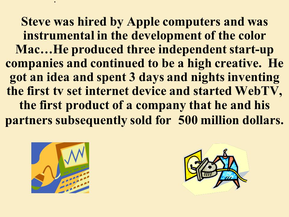 Steve was hired by Apple computers and was instrumental in the development of the color Mac…He produced three independent start-up companies and continued to be a high creative.