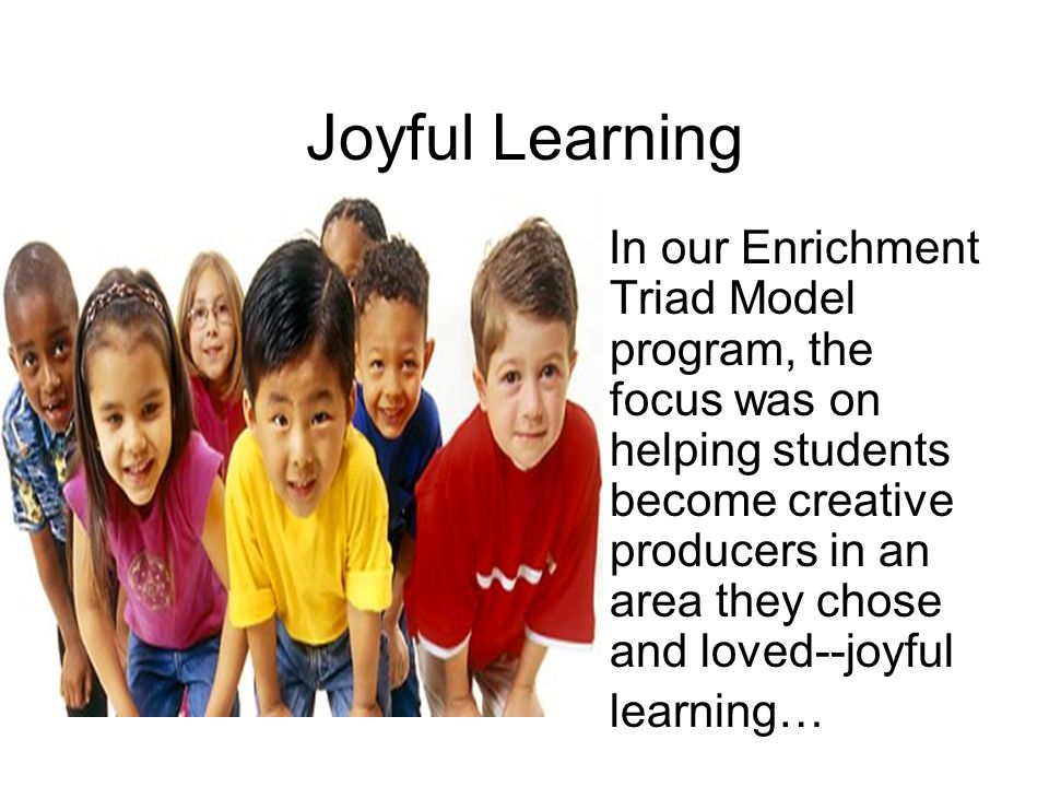 Joyful Learning In our Enrichment Triad Model program, the focus was on helping students become creative producers in an area they chose and loved--joyful learning…