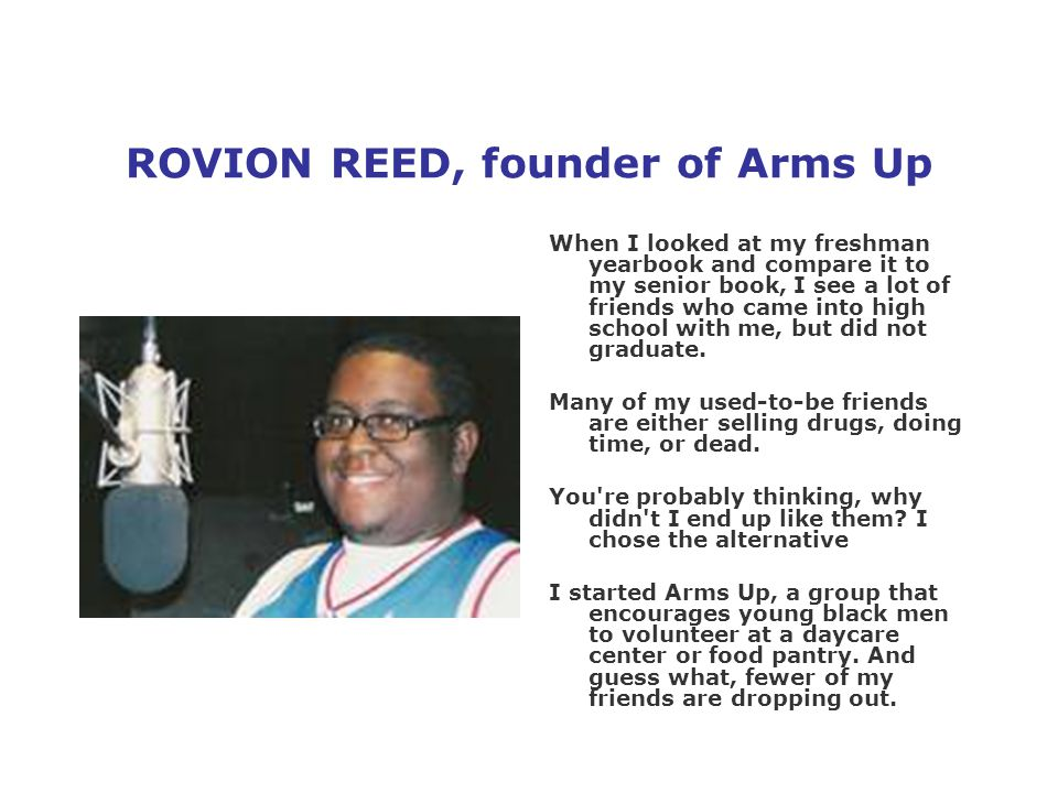 ROVION REED, founder of Arms Up When I looked at my freshman yearbook and compare it to my senior book, I see a lot of friends who came into high school with me, but did not graduate.