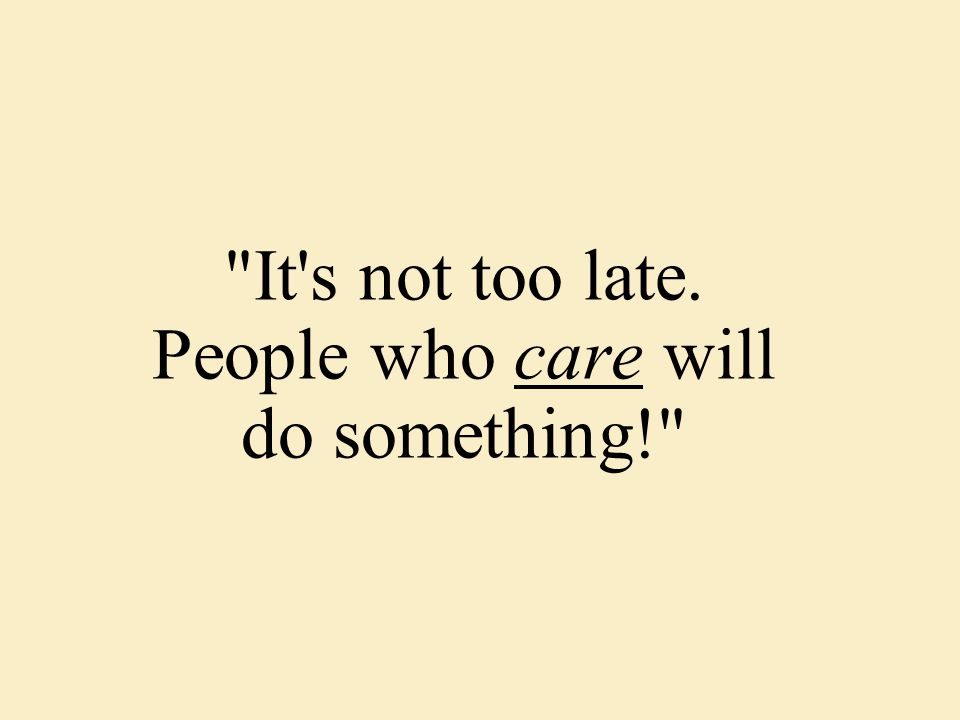 It s not too late. People who care will do something!