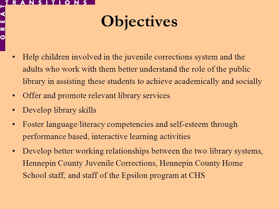 Objectives Help children involved in the juvenile corrections system and the adults who work with them better understand the role of the public library in assisting these students to achieve academically and socially Offer and promote relevant library services Develop library skills Foster language/literacy competencies and self-esteem through performance based, interactive learning activities Develop better working relationships between the two library systems, Hennepin County Juvenile Corrections, Hennepin County Home School staff, and staff of the Epsilon program at CHS