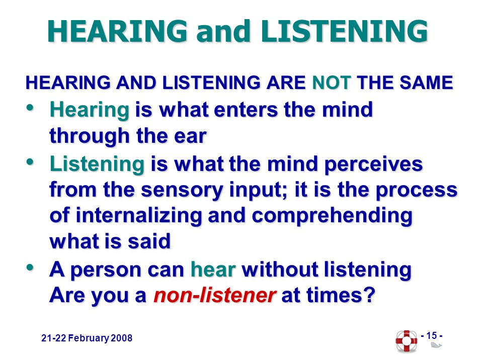 - 15 - 21-22 February 2008 HEARING and LISTENING HEARING AND LISTENING ARE NOT THE SAME Hearing is what enters the mind through the ear Hearing is what enters the mind through the ear Listening is what the mind perceives from the sensory input; it is the process of internalizing and comprehending what is said Listening is what the mind perceives from the sensory input; it is the process of internalizing and comprehending what is said A person can hear without listening Are you a non-listener at times.