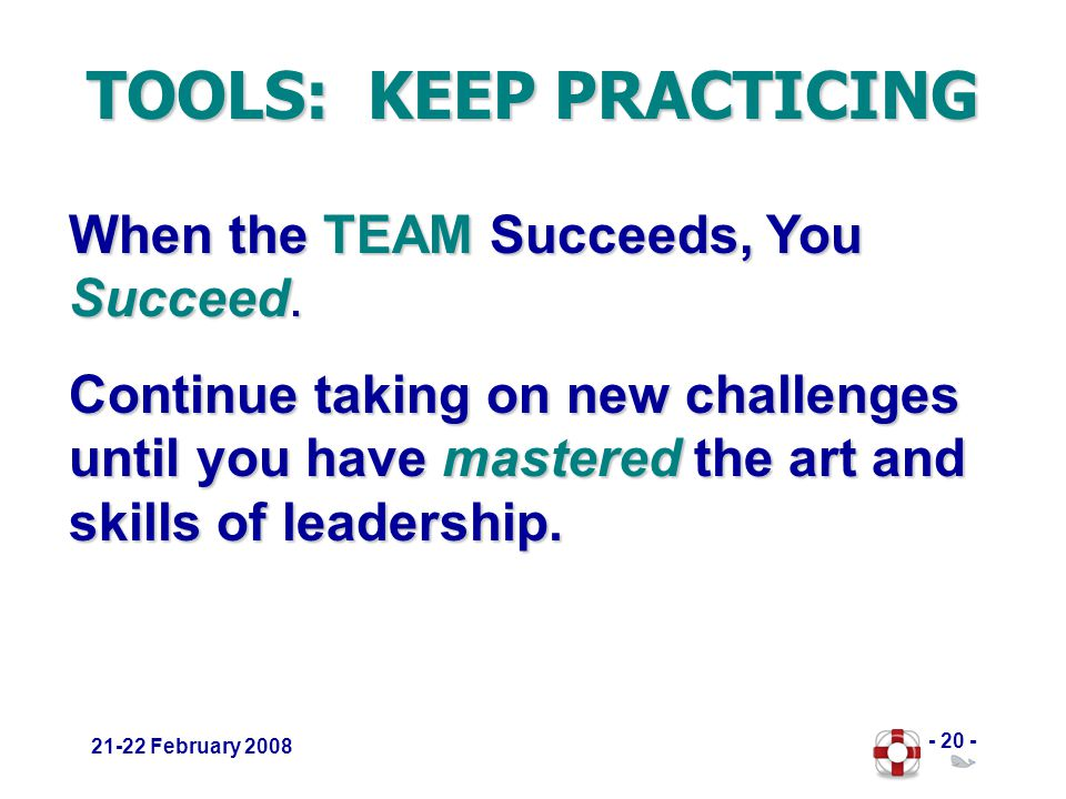 - 20 - 21-22 February 2008 TOOLS: KEEP PRACTICING When the TEAM Succeeds, You Succeed.
