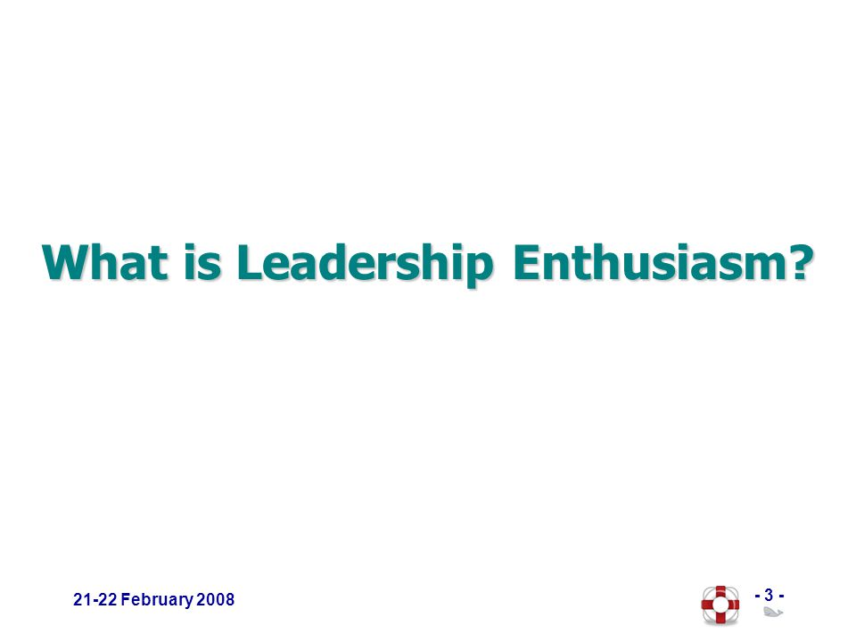 - 3 - 21-22 February 2008 What is Leadership Enthusiasm