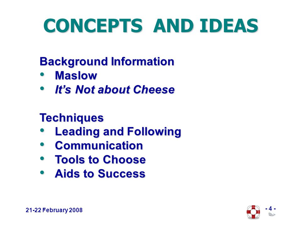 - 4 - 21-22 February 2008 CONCEPTS AND IDEAS Background Information Maslow Maslow Its Not about Cheese Its Not about CheeseTechniques Leading and Following Leading and Following Communication Communication Tools to Choose Tools to Choose Aids to Success Aids to Success