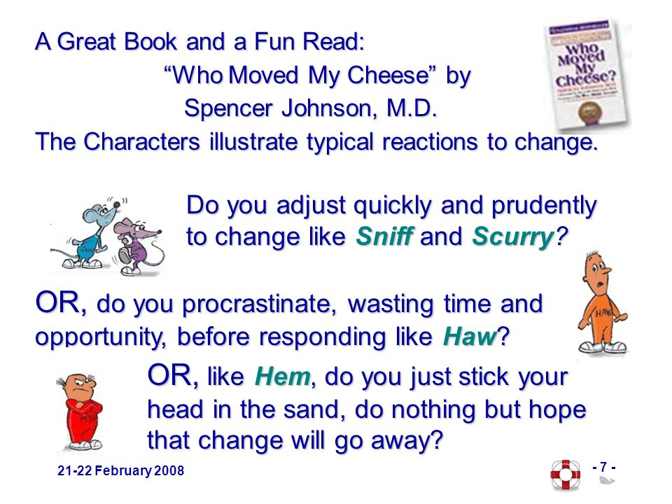 - 7 - 21-22 February 2008 A Great Book and a Fun Read: Who Moved My Cheese by Who Moved My Cheese by Spencer Johnson, M.D.