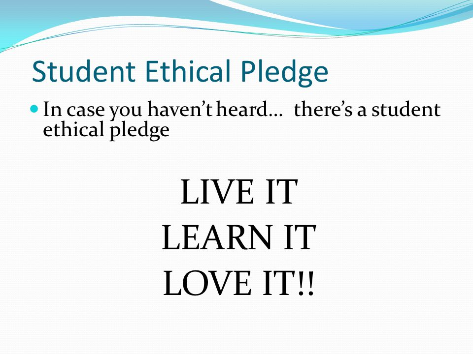 Student Ethical Pledge In case you havent heard… theres a student ethical pledge LIVE IT LEARN IT LOVE IT!!