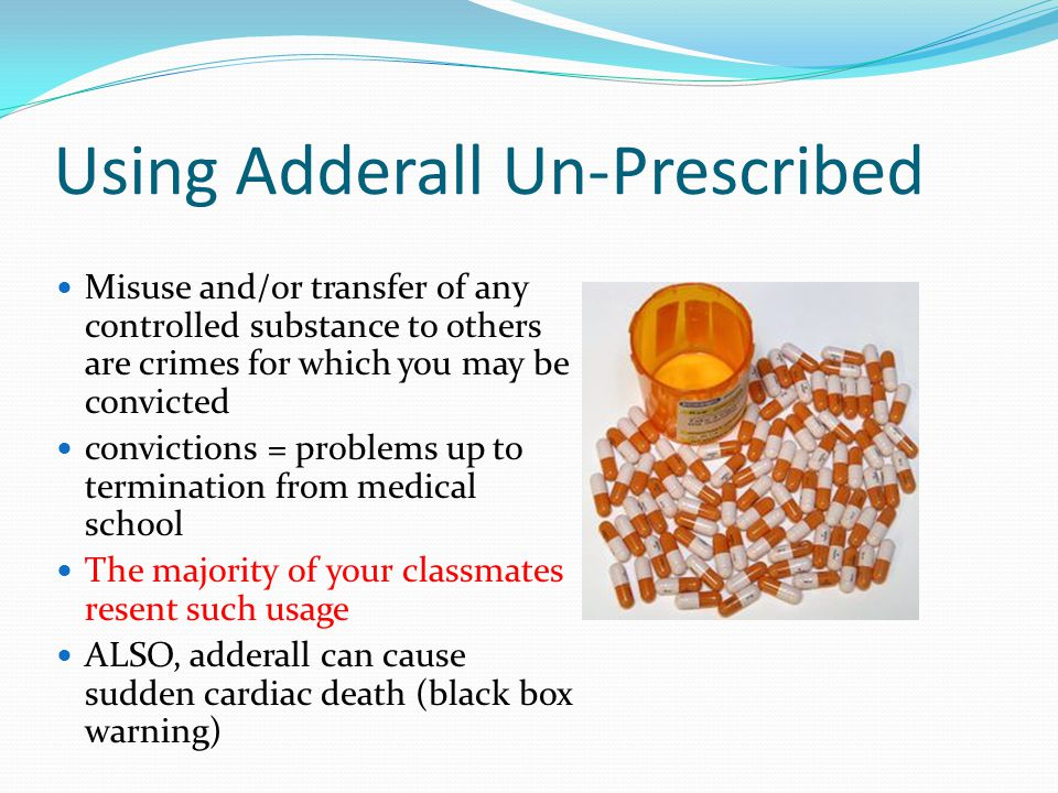 Using Adderall Un-Prescribed Misuse and/or transfer of any controlled substance to others are crimes for which you may be convicted convictions = problems up to termination from medical school The majority of your classmates resent such usage ALSO, adderall can cause sudden cardiac death (black box warning)