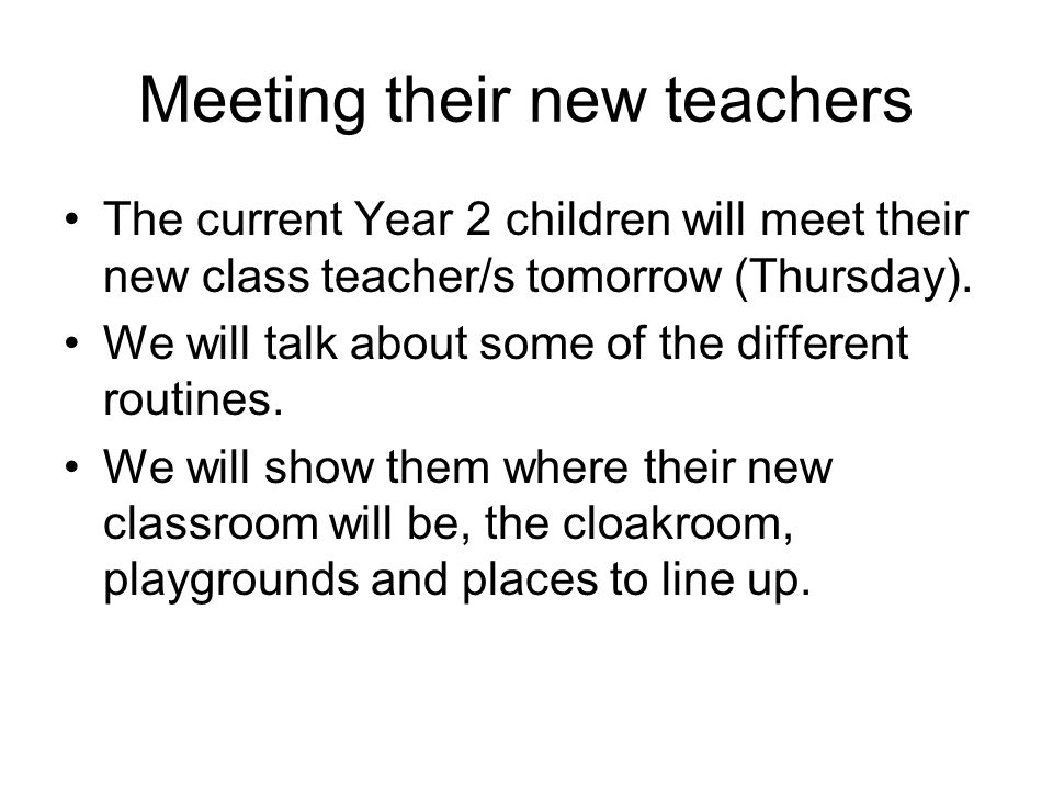 Meeting their new teachers The current Year 2 children will meet their new class teacher/s tomorrow (Thursday). We will talk about some of the differe