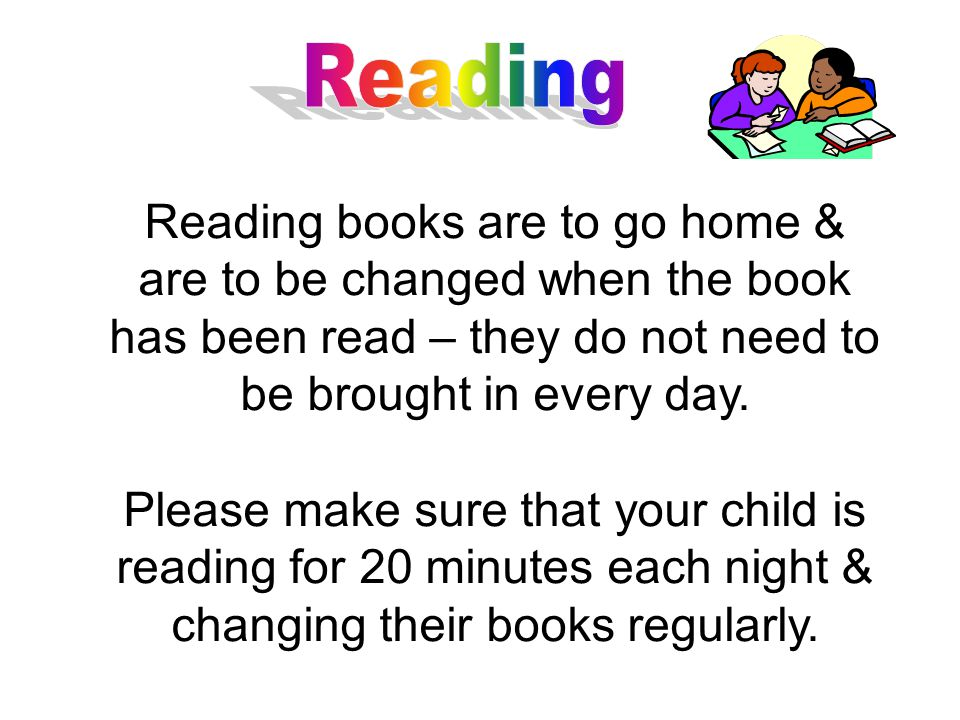 Reading books are to go home & are to be changed when the book has been read – they do not need to be brought in every day.