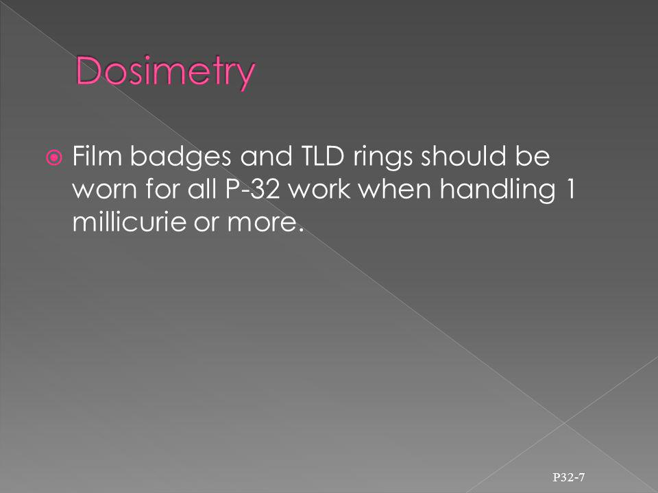 Film badges and TLD rings should be worn for all P-32 work when handling 1 millicurie or more.