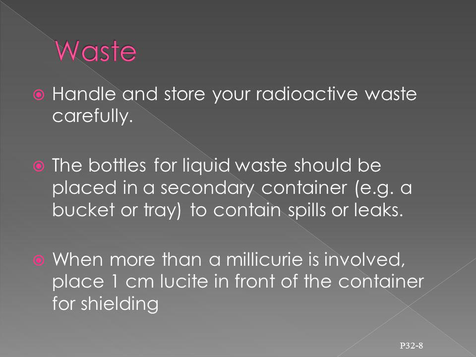 Handle and store your radioactive waste carefully.