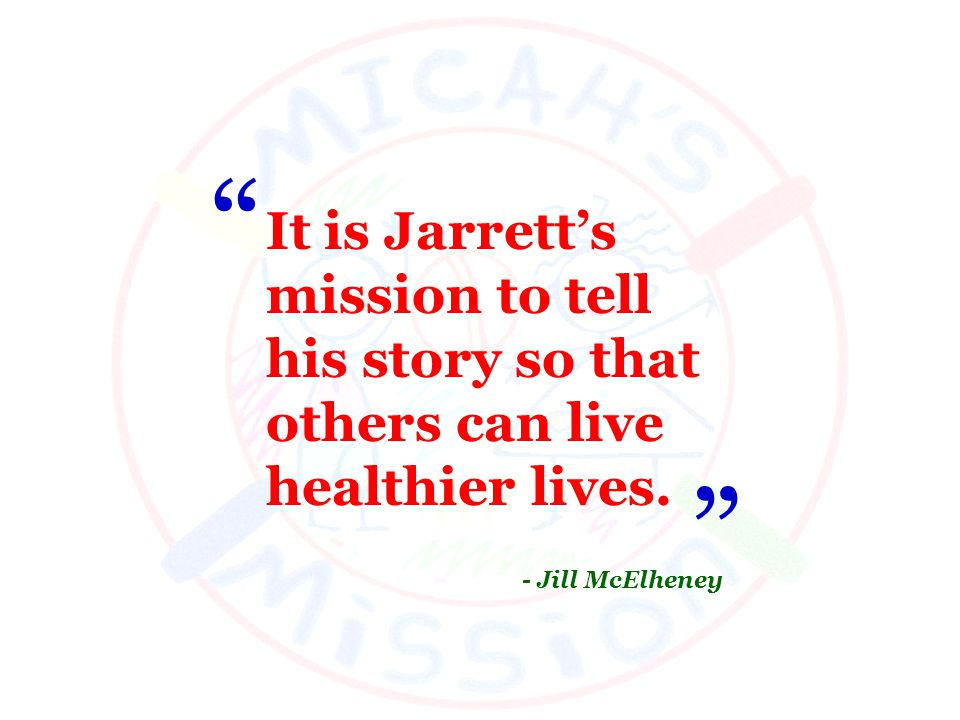 It is Jarretts mission to tell his story so that others can live healthier lives. - Jill McElheney