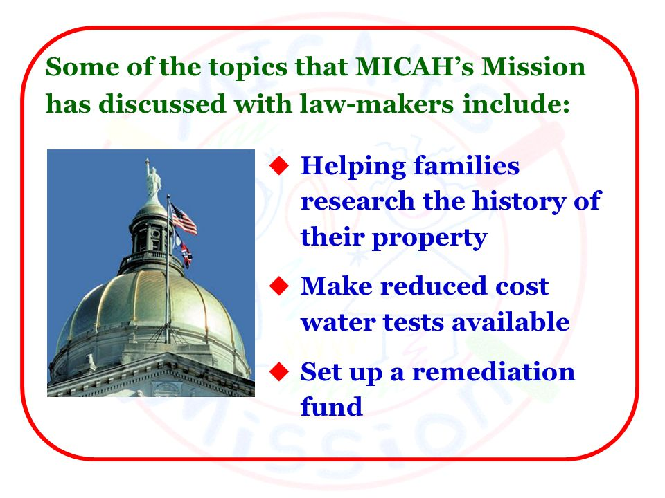 Helping families research the history of their property Make reduced cost water tests available Set up a remediation fund Some of the topics that MICAHs Mission has discussed with law-makers include: