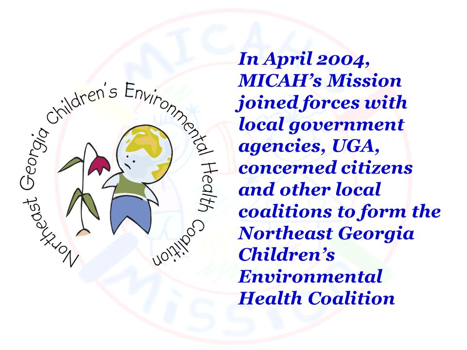 In April 2004, MICAHs Mission joined forces with local government agencies, UGA, concerned citizens and other local coalitions to form the Northeast Georgia Childrens Environmental Health Coalition