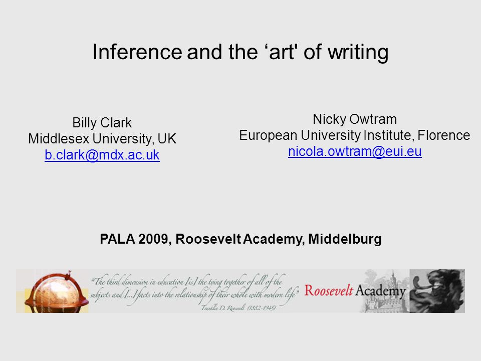 Inference and the art of writing Billy Clark Middlesex University, UK b.clark@mdx.ac.uk Nicky Owtram European University Institute, Florence nicola.owtram@eui.eu PALA 2009, Roosevelt Academy, Middelburg