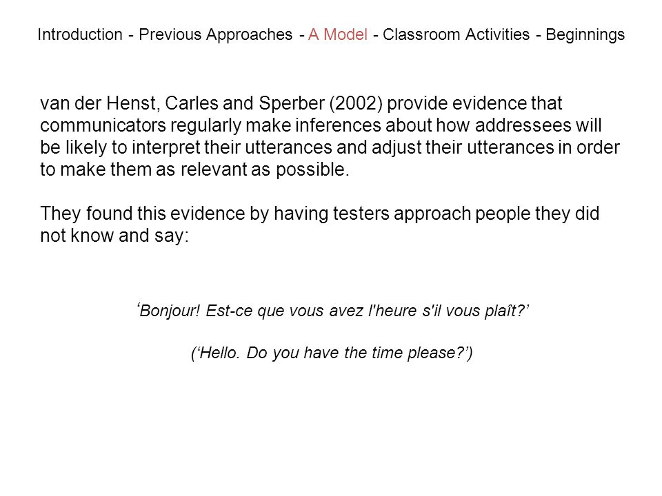 van der Henst, Carles and Sperber (2002) provide evidence that communicators regularly make inferences about how addressees will be likely to interpret their utterances and adjust their utterances in order to make them as relevant as possible.