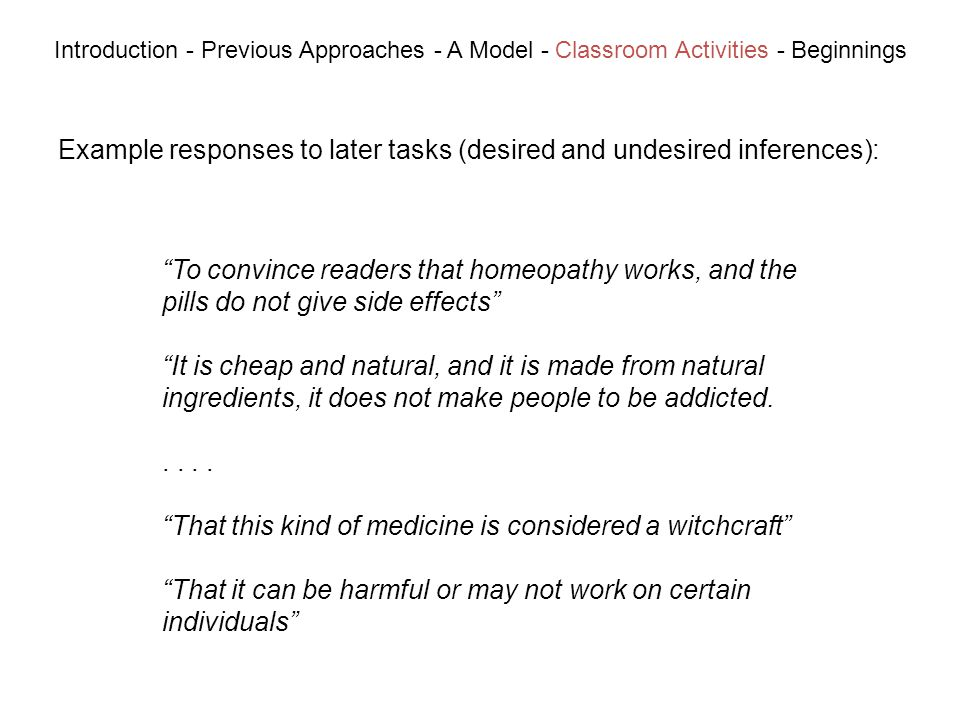 Example responses to later tasks (desired and undesired inferences): Introduction - Previous Approaches - A Model - Classroom Activities - Beginnings To convince readers that homeopathy works, and the pills do not give side effects It is cheap and natural, and it is made from natural ingredients, it does not make people to be addicted...