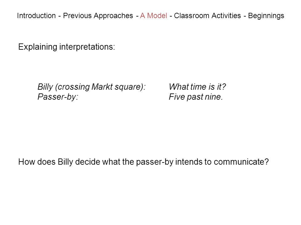 Explaining interpretations: Introduction - Previous Approaches - A Model - Classroom Activities - Beginnings Billy (crossing Markt square):What time is it.