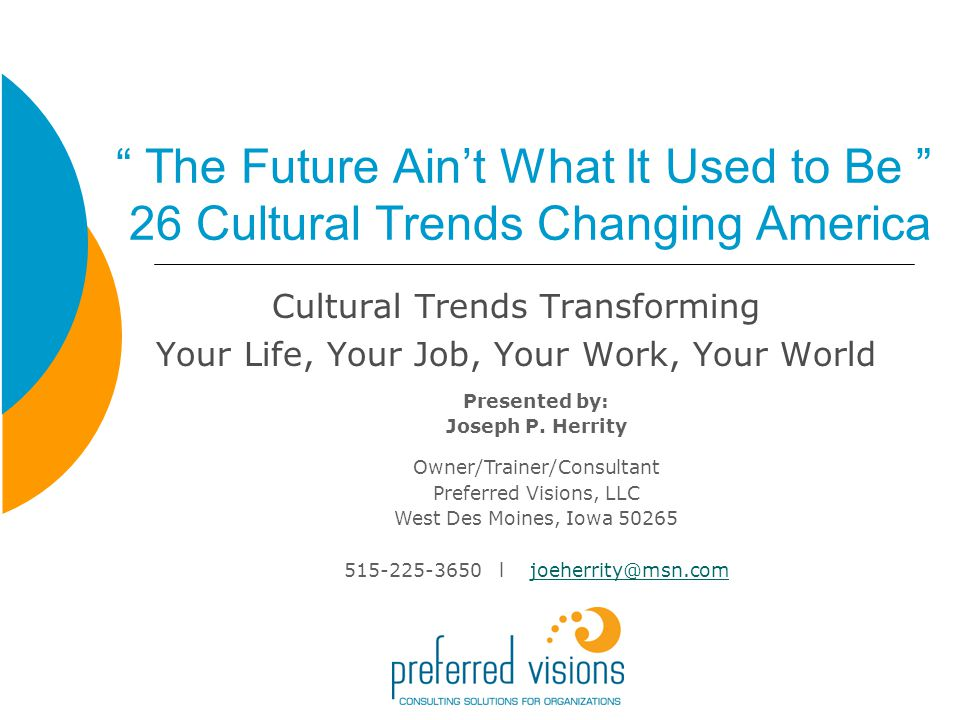 The Future Aint What It Used to Be 26 Cultural Trends Changing America Cultural Trends Transforming Your Life, Your Job, Your Work, Your World Presented by: Joseph P.