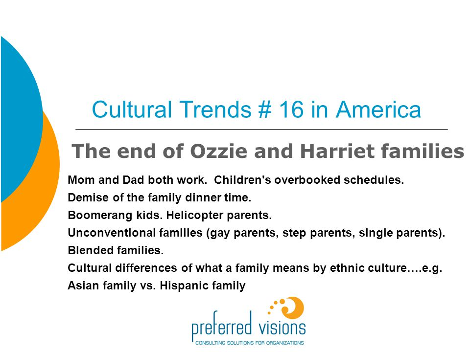 Cultural Trends # 16 in America The end of Ozzie and Harriet families Mom and Dad both work.