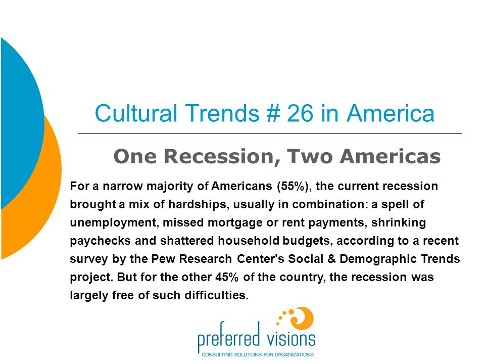Cultural Trends # 26 in America One Recession, Two Americas For a narrow majority of Americans (55%), the current recession brought a mix of hardships, usually in combination: a spell of unemployment, missed mortgage or rent payments, shrinking paychecks and shattered household budgets, according to a recent survey by the Pew Research Center s Social & Demographic Trends project.