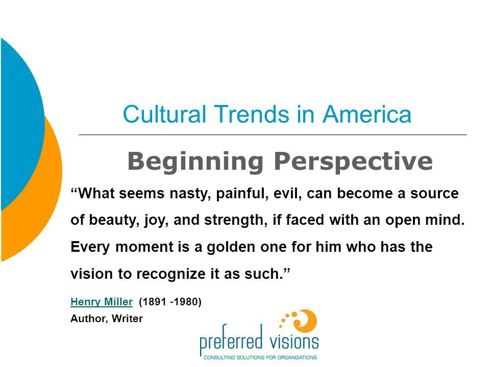 Cultural Trends in America Beginning Perspective What seems nasty, painful, evil, can become a source of beauty, joy, and strength, if faced with an open mind.