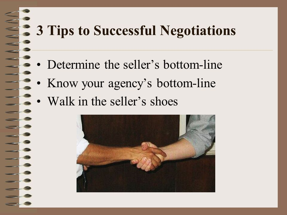 3 Tips to Successful Negotiations Determine the sellers bottom-line Know your agencys bottom-line Walk in the sellers shoes