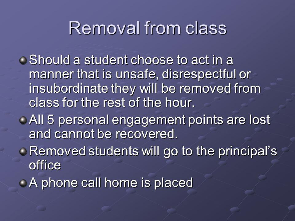 Removal from class Should a student choose to act in a manner that is unsafe, disrespectful or insubordinate they will be removed from class for the rest of the hour.