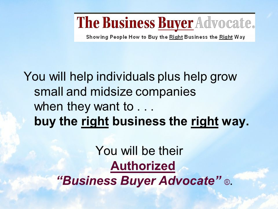35 Year Track Record Authorized Business Buyer Advocates have been connecting buyers to the BEST businesses for sale by-owner on the hidden market and then achieving a done deal.