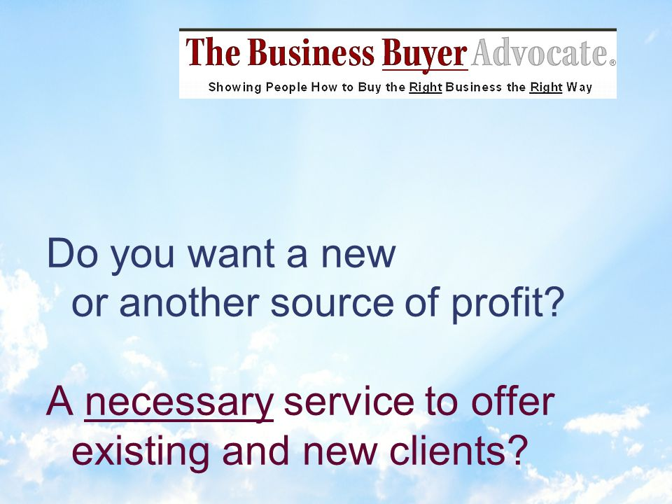 Clients hire Authorized Business Buyer Advocates because they dont want to give up their dream of owning a wonderful business or have their dream become their living nightmare.