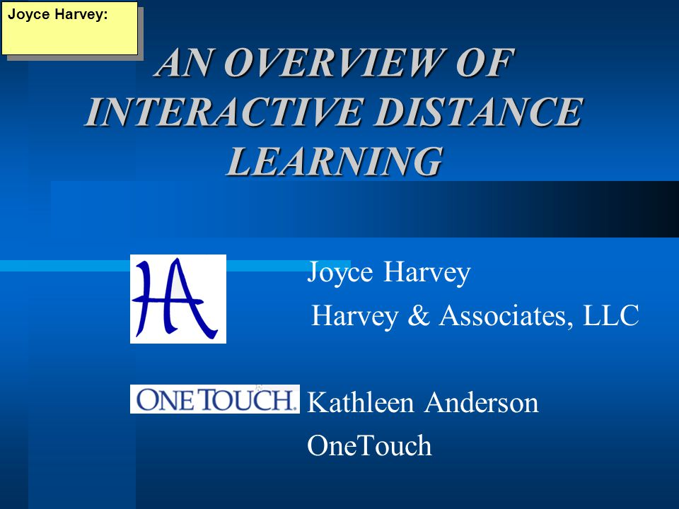 AN OVERVIEW OF INTERACTIVE DISTANCE LEARNING Joyce Harvey: Joyce Harvey Harvey & Associates, LLC Kathleen Anderson OneTouch