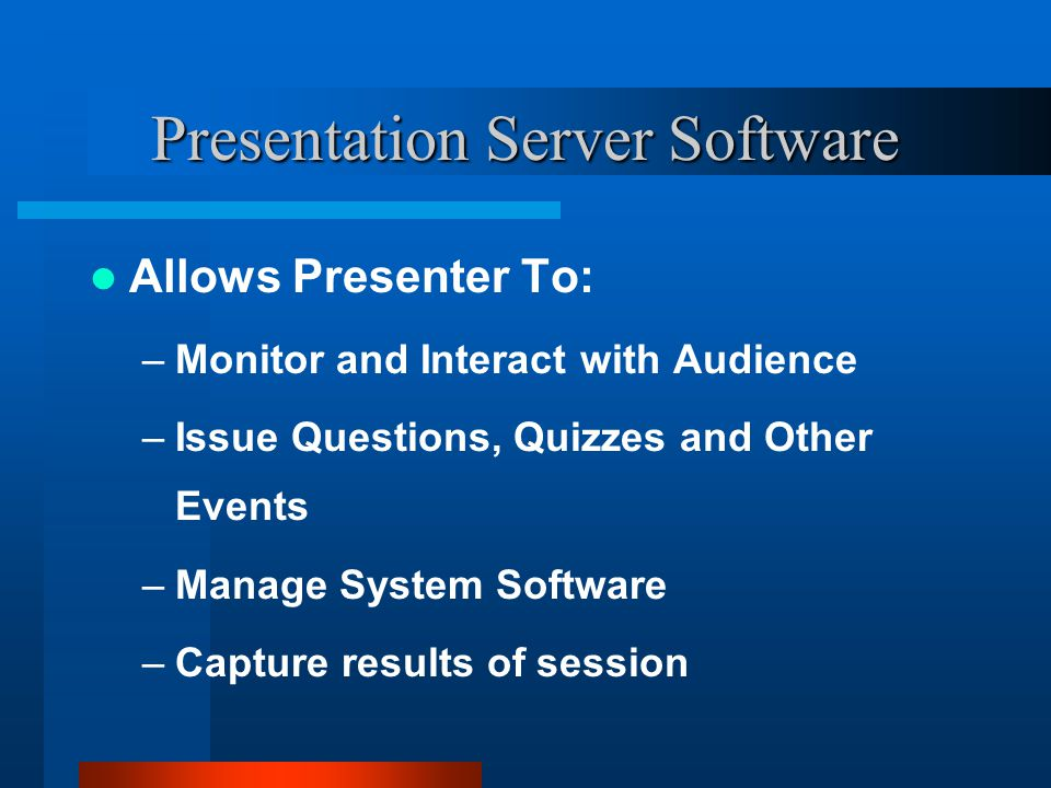 Presentation Server Software Allows Presenter To: –Monitor and Interact with Audience –Issue Questions, Quizzes and Other Events –Manage System Softwa
