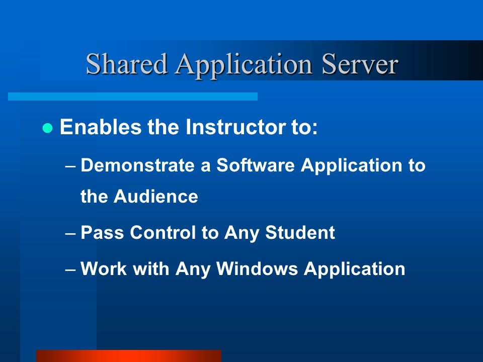 Shared Application Server Enables the Instructor to: –Demonstrate a Software Application to the Audience –Pass Control to Any Student –Work with Any Windows Application