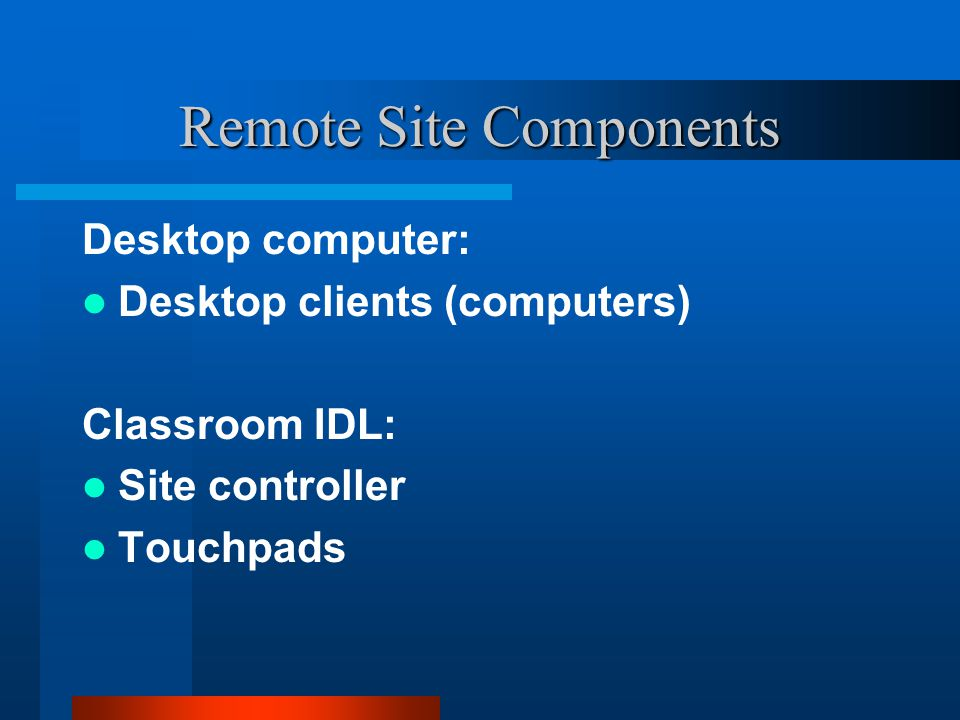 Remote Site Components Desktop computer: Desktop clients (computers) Classroom IDL: Site controller Touchpads