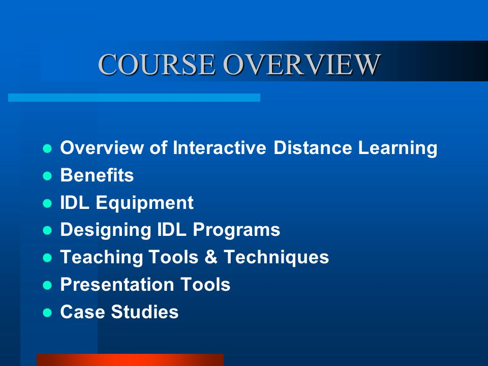 COURSE OVERVIEW Overview of Interactive Distance Learning Benefits IDL Equipment Designing IDL Programs Teaching Tools & Techniques Presentation Tools Case Studies