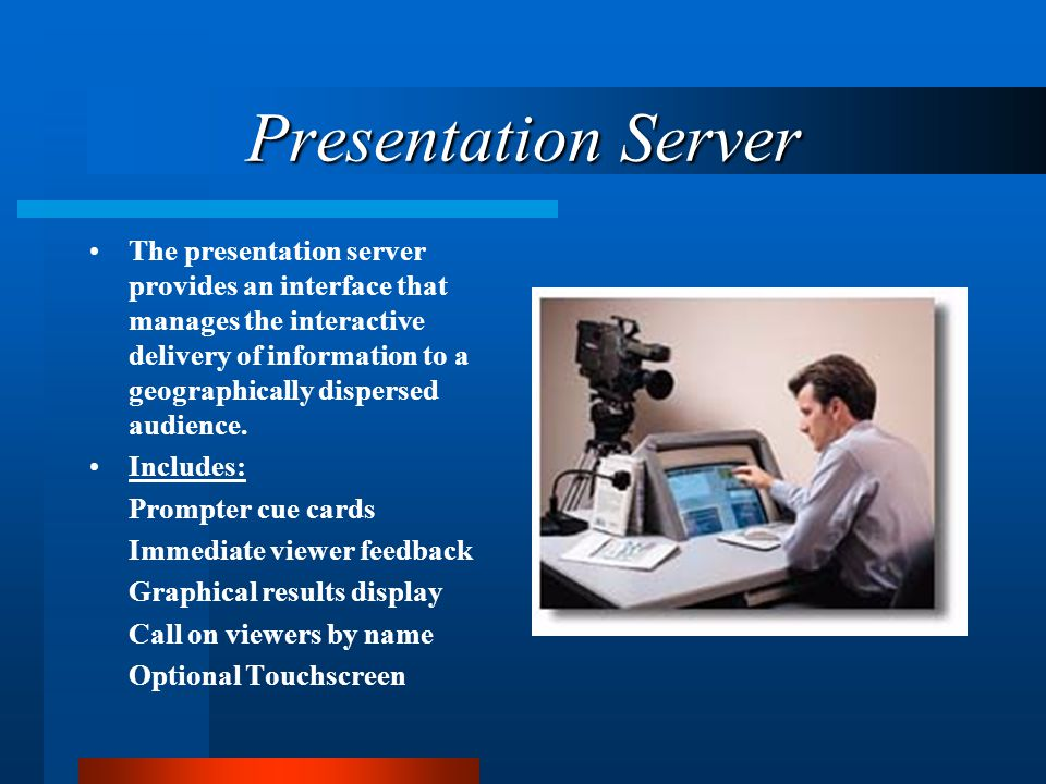 Presentation Server The presentation server provides an interface that manages the interactive delivery of information to a geographically dispersed audience.