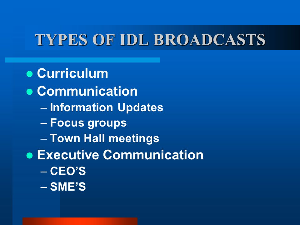 TYPES OF IDL BROADCASTS Curriculum Communication –Information Updates –Focus groups –Town Hall meetings Executive Communication –CEOS –SMES