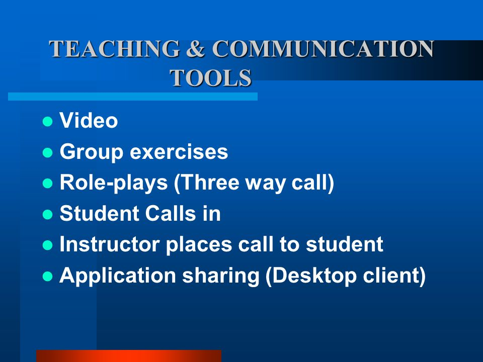 TEACHING & COMMUNICATION TOOLS Video Group exercises Role-plays (Three way call) Student Calls in Instructor places call to student Application sharing (Desktop client)