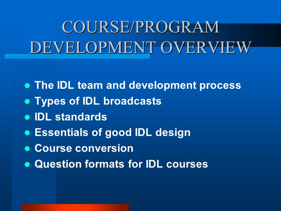 COURSE/PROGRAM DEVELOPMENT OVERVIEW The IDL team and development process Types of IDL broadcasts IDL standards Essentials of good IDL design Course co