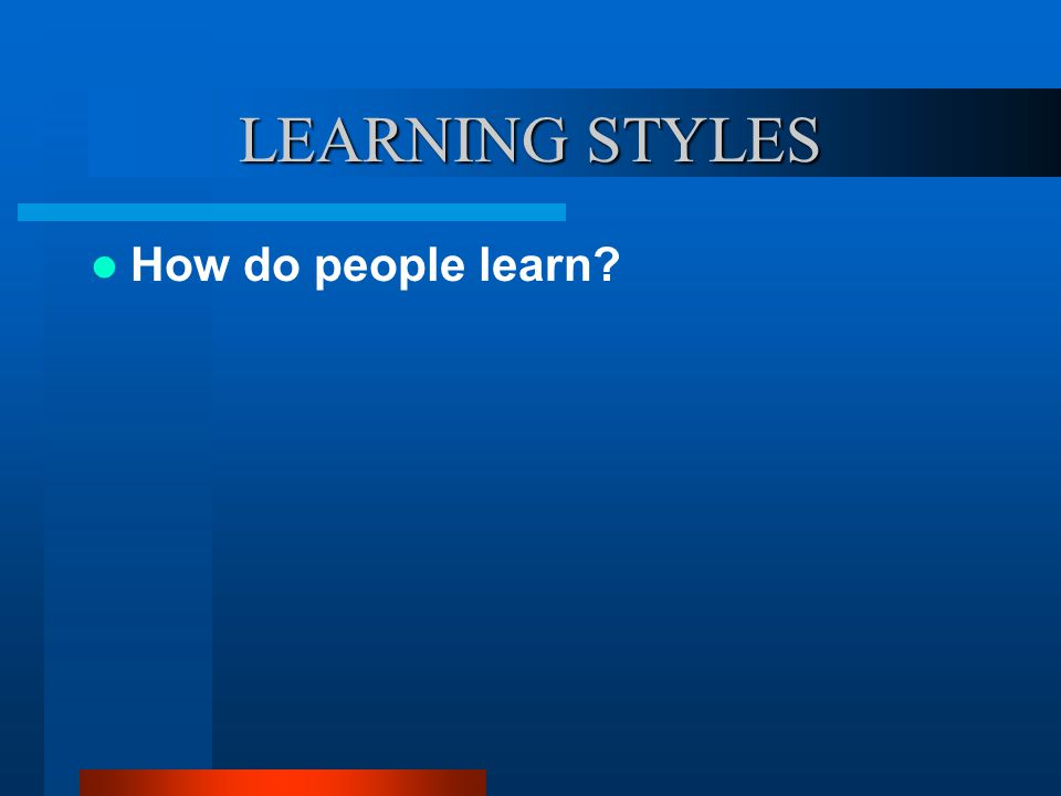 LEARNING STYLES How do people learn?