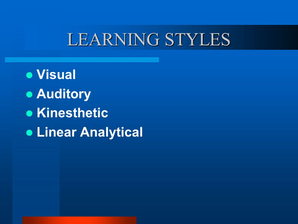 LEARNING STYLES Visual Auditory Kinesthetic Linear Analytical