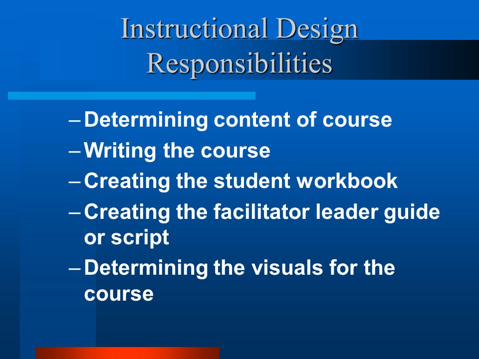 Instructional Design Responsibilities –Determining content of course –Writing the course –Creating the student workbook –Creating the facilitator lead